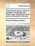 The works of James I, King of Scotland. Containing The King's quair, Christis kirk of the grene, and peblis to the play.