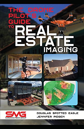 The Drone Pilot's Guide to Real Estate Imaging: Using Drones for Real Estate Photography and Video (Commercial Drone Applications)
