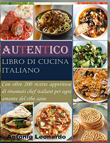 Autentico libro di cucina italiano: Con oltre 200 ricette appetitose di rinomati chef italiani per ogni amante del cibo sano