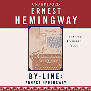 By-Line Ernest Hemingway     Selected Articles and Dispatches of Four Decades              By:                                                                                                                                 Ernest Hemingway                               Narrated by:                                                                                                                                 Campbell Scott                      Length: 15 hrs and 2 mins     74 ratings     Overall 4.4