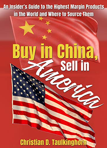 Buy in China, Sell in America: An Insider's Guide to the Highest Margin Products in the World and Where to Source Them (English Edition)