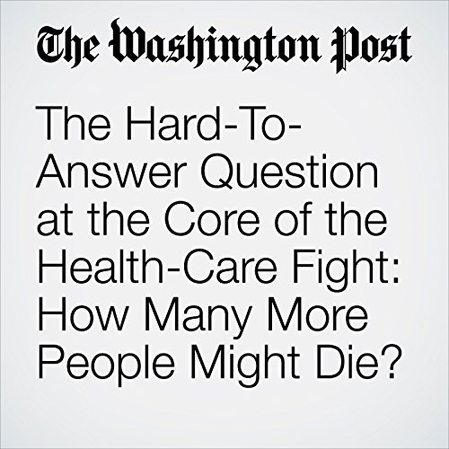 The Hard-To-Answer Question at the Core of the Health-Care Fight: How Many More People Might Die? copertina