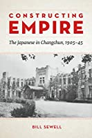 Constructing Empire: The Japanese in Changchun, 1905–45