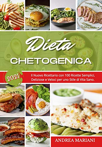 Dieta Chetogenica 2021: 100 Ricette Semplici, Deliziose e Veloci per uno Stile di Vita Sano. (MANUALE ILLUSTRATO)