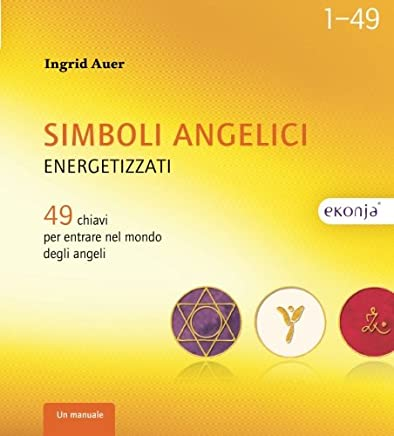 Simboli angelici energetizzati: 49 chiavi per entrare nel mondo degli angeli