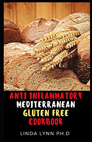 ANTI INFLAMMATORY MEDITERRANEAN GLUTEN FREE COOKBOOK: THE COMPREHENSIVE 3 IN 1 GUIDE AND COOKBOOK FOR GLUTEN FREE WITH HEALTHY RECIPE FOR GOOD MEAL PLAN