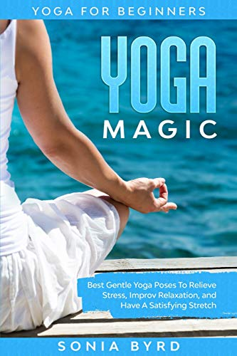 Yoga For Beginners: YOGA MAGIC - Best Gentle Yoga Poses To Relieve Stress, Improve Relaxation, and Have A Satisfying Stretch