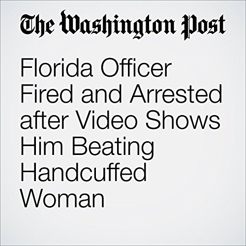 Florida Officer Fired and Arrested after Video Shows Him Beating Handcuffed Woman cover art