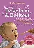 Das große Buch von Babybrei & Beikost: Sicherer Einstieg mit Empfehlungen, Beikostplan und über 70 Rezepten für Babybrei, Fingerfood und Familiengerichte (umfassende Ausgabe)