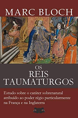 Os Reis Taumaturgos: Estudo sobre o caráter sobrenatural atribuído ao poder régio particularmente na França e na Inglaterra (Portuguese Edition)