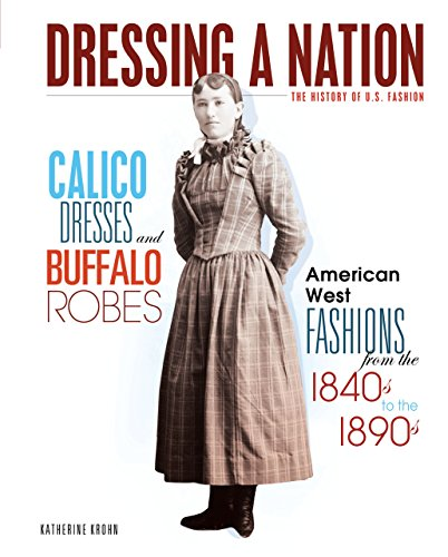 Calico Dresses and Buffalo Robes: American West Fashions from the 1840s to the 1890s (Dressing a Nation: The History of U.S. Fashion)