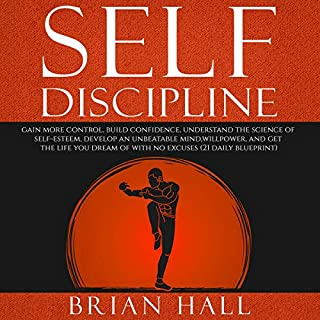 Self-Discipline: Gain more Control, Build Confidence, Understand the Science of Self-Esteem     Develop an Unbeatable Mind, Willpower, and Get the Life You Dream of. With No Excuses (21-daily blueprint)              Written by:                                                                                                                                 Brian Hall                               Narrated by:                                                                                                                                 Brian Housewert                      Length: 3 hrs and 36 mins     Not rated yet     Overall 0.0