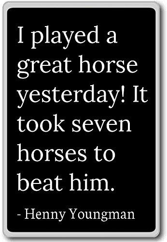 Ik heb gisteren een geweldig paard gespeeld. Het kostte ze. - Henny Youngman citeert koelkast magneet