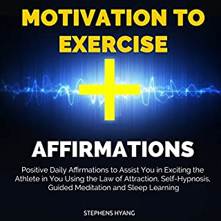 Motivation to Exercise Affirmations     Positive Daily Affirmations to Assist You in Exciting the Athlete in You Using the Law of Attraction, Self-Hypnosis, Guided Meditation and Sleep Learning              By:                                                                                                                                 Stephens Hyang                               Narrated by:                                                                                                                                 Dan McGowan                      Length: 50 mins     Not rated yet     Overall 0.0