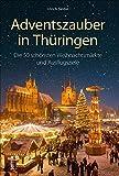 Adventszauber in Thüringen. Die 50 schönsten Weihnachtsmärkte und Ausflugsziele. Ausflugsführer mit 50 Highlights für die schönste Zeit des Jahres. (Sutton Freizeit)
