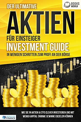 Der ultimative AKTIEN FÜR EINSTEIGER Investment Guide - In wenigen Schritten zum Profi an der Börse: Wie Sie in Aktien & ETFs clever investieren und mit wenig Kapital enorme Gewinne erzielen können