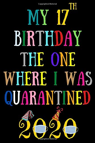 My 17th birthday the one where I was quarantined: Happy 17th Birthday 17 Years Old Gift for Boys & Girls, quarantine birthday notebook, self ... Idea, Funny Card Alternative, 6*9 120 pages
