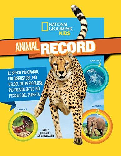 Animali da record. Le specie più grandi, più disgustose, più veloci, più pericolose, più puzzolenti e più piccole del pianeta