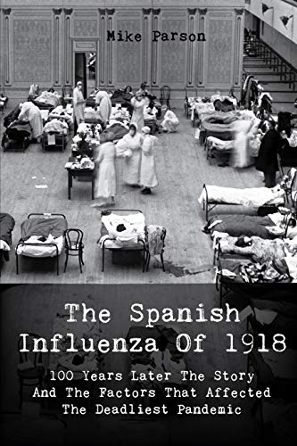 The Spanish Influenza Of 1918: 100 Years Later The Story And The Factors That Affected The Deadliest Pandemic
