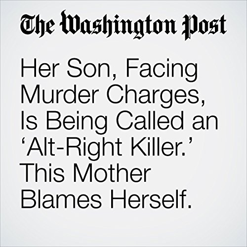 Her Son, Facing Murder Charges, Is Being Called an 'Alt-Right Killer.' This Mother Blames Herself. copertina