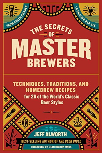 The Secrets of Master Brewers: Techniques, Traditions, and Homebrew Recipes for 26 of the World's Classic Beer Styles, from Czech Pilsner to English Old Ale (English Edition)