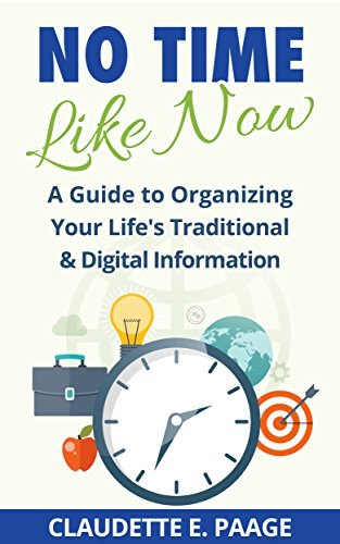 No Time Like Now!: A Quick Guide To Organizing Your Life's Traditional and Digital Information (Limited Version) by [Claudette E. Paäge]
