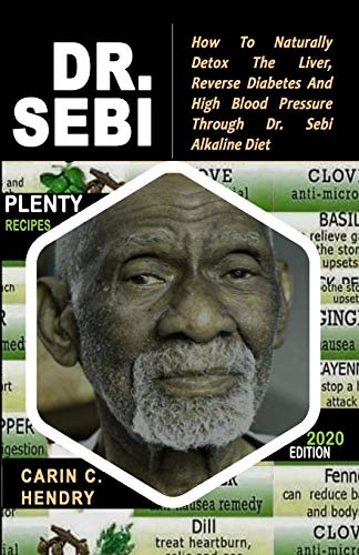 DR. SEBI: How to Naturally Detox the Liver, Reverse Diabetes and High Blood Pressure Through Dr. Sebi Alkaline Diet (2020 EDITION WITH BLACK & WHITE RECIPES)