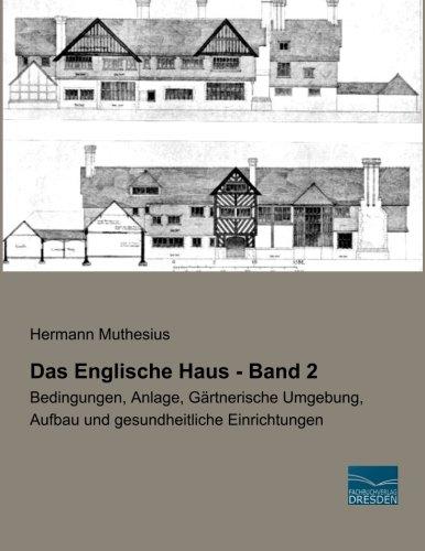 Das Englische Haus - Band 2: Bedingungen, Anlage, Gaertnerische Umgebung, Aufbau und gesundheitliche Einrichtungen