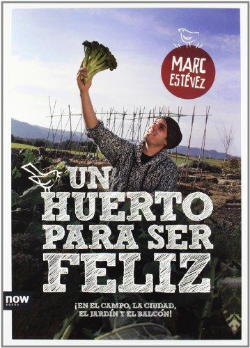 Un Huerto Para Ser Feliz. ¡En El Campo, La Ciudad, El Jardín Y El Balcón! (FUERA DE COLECCION)