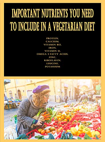 Important Nutrients You Need to Include in a Vegetarian Diet: Protein, Calcium, Vitamin B12, Iron, Vitamin D, Omega 3 Fatty Acids, Zinc, Riboflavin, Leucine, Potassium (English Edition)