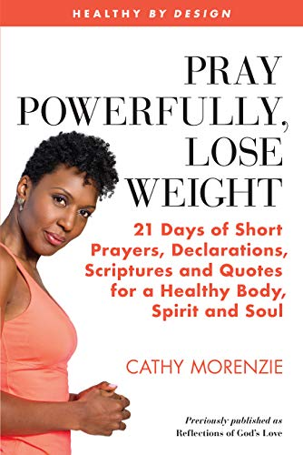 Pray Powerfully, Lose Weight: 21 Days of Short Prayers, Declarations, Scriptures and Quotes for a Healthy Body, Spirit and Soul. (Healthy by Design)