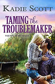Taming the Troublemaker (The Hills of Texas Book 3) by [Kadie Scott]