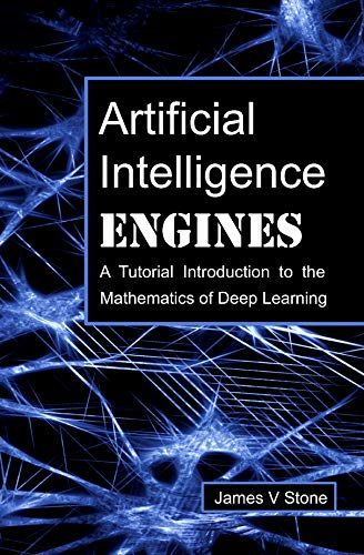 Artificial Intelligence Engines: A Tutorial Introduction to the Mathematics of Deep Learning (English Edition)