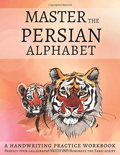 Master The Persian Alphabet, A Handwriting Practice Workbook: Perfect Your Calligraphy Skills and Dominate the Farsi Script