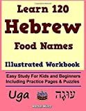 Learn 120 Hebrew Food Names - Illustrated Workbook: Easy Study For Kids and Beginners, Including Practice...