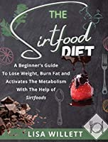 The Sirtfood Diet: A Beginner's Guide To Lose Weight, Burn Fat and Activates The Metabolism With The Help of Sirtfoods