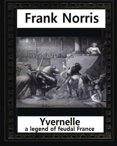 Yvernelle : a legend of feudal France(1892), by Frank Norris