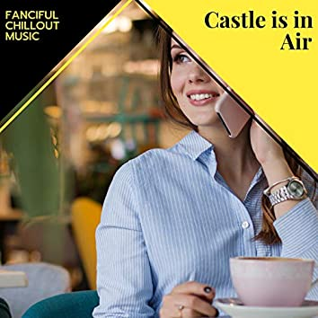 Castle Is In Air - Fanciful Chillout Music