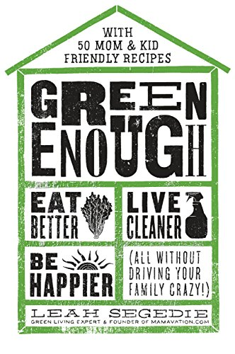 Green Enough: Eat Better, Live Cleaner, Be Happier--All Without Driving Your Family Crazy!