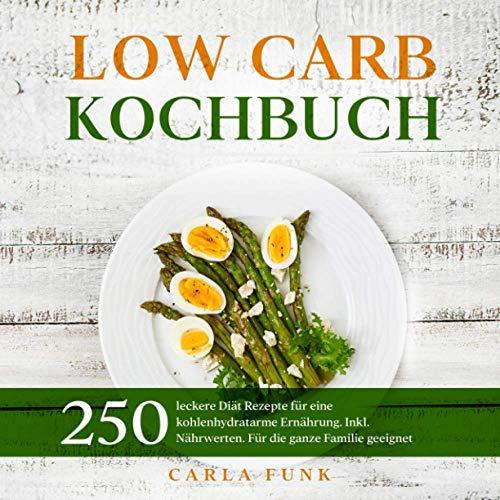 LOW CARB KOCHBUCH: 250 leckere Diät Rezepte für eine kohlenhydratarme Ernährung. Inkl. Nährwerten. Für die ganze Familie geeignet. (Low Carb Rezepte, Band 1)