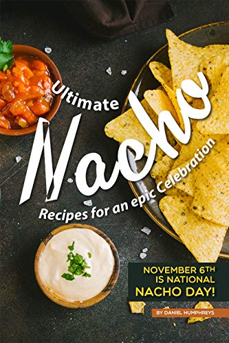 Ultimate Nacho Recipes for an epic Celebration: November 6th is National Nacho Day! (English Edition)