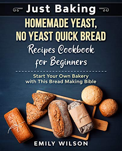 Just Baking: Homemade Yeast, No Yeast Quick Bread Recipes Cookbook for Beginners. Start Your Own Bakery with This Bread Making Bible