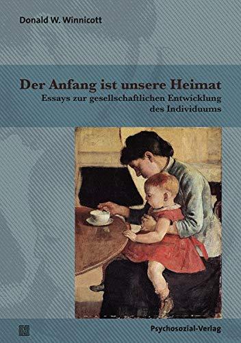 Der Anfang ist unsere Heimat: Essays zur gesellschaftlichen Entwicklung des Individuums (Bibliothek der Psychoanalyse)