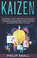 Kaizen: The One Small Step at a Time Guide to Achieve Goals and Success. Do Less and Build Your Self Discipline to Grow Your Business, Improve Your Life, Unlock Your Mindset, Change Your Habits