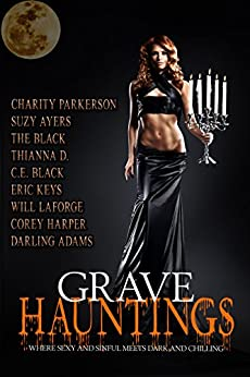 Grave Hauntings: Where Sexy and Sinful Meets Dark and Chilling by [Charity Parkerson, Suzy Ayers, Darling Adams, Thianna D., C.E. Black, The Black, Eric Keys, Will LaForge, Corey Harper]