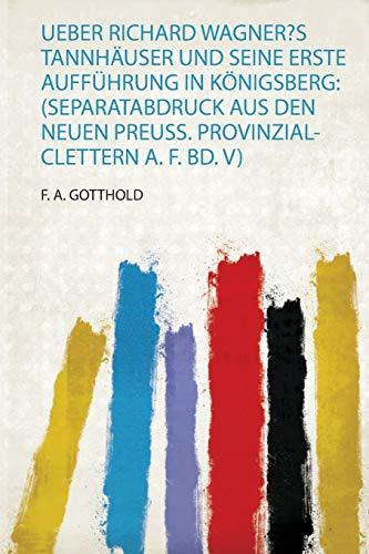 Ueber Richard Wagner?S Tannhäuser und Seine Erste Aufführung in Königsberg: (Separatabdruck Aus Den Neuen Preuss. Provinzial-Clettern A. F. Bd. V)