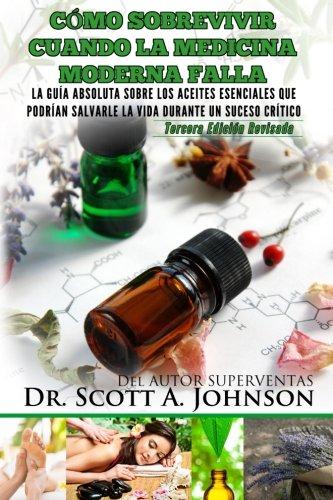 Como sobrevivir cuando la medicina moderna falla - tercera edicion: La guia absoluta sobre los aceites esenciales que podrian salvarle la vida durante un suceso critico ✅