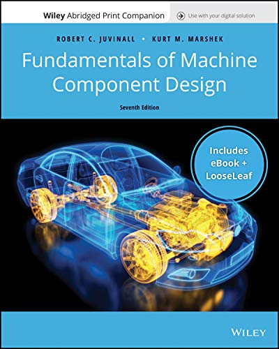Compare Textbook Prices for Fundamentals of Machine Component Design, 7e Enhanced eText with Abridged Print Companion 7 Edition ISBN 9781119593034 by Juvinall, Robert C.