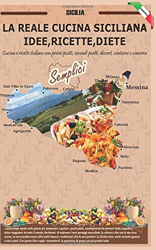 LA REALE CUCINA SICILIANA IDEE,RICETTE,DIETE: Cucina e ricette italiane con primi piatti, secondi piatti, dessert, contorni e conserve