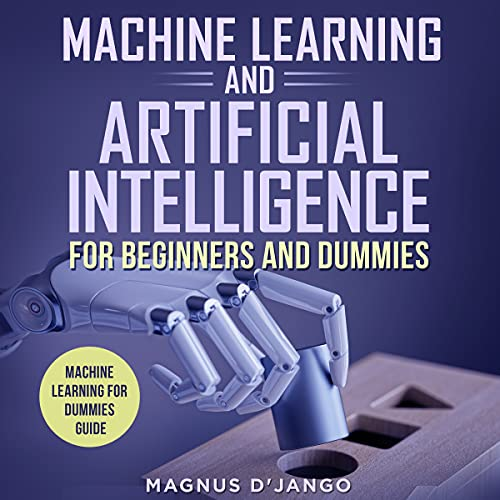 Machine Learning And Artificial Intelligence for Beginners and Dummies: Machine Learning for Dummies, Machine Learning, Machine Learning for Beginners, ... Artificial Intelligence (English Edition)